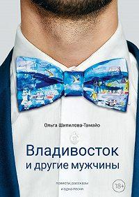 Ольга Шипилова-Тамайо -Владивосток и другие мужчины