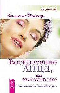 Наталия Осьминина -Воскресение лица, или Обыкновенное чудо. Теория и практика восстановления молодости