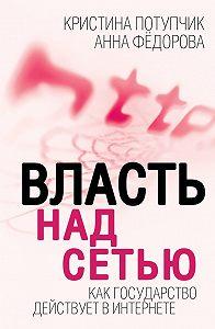 Анна Федорова, Кристина Потупчик - Власть над Сетью. Как государство действует в Интернете