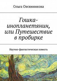 Ольга Овсянникова -Гошка-инопланетянин, или Путешествие в пробирке. Научно-фантастическая повесть