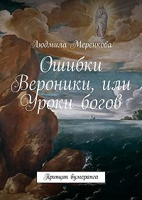 Людмила Меренкова - Ошибки Вероники, или Уроки богов. Принцип бумеранга