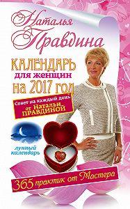 Наталия Правдина -Календарь для женщин на 2017 год. 365 практик от Мастера. Лунный календарь