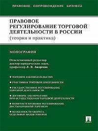 Коллектив авторов -Правовое регулирование торговой деятельности в России (теория и практика)