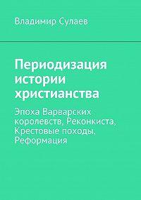 Владимир Сулаев - Периодизация истории христианства