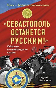 Андрей Шагланов -«Севастополь останется русским!» Оборона и освобождение Крыма 1941-1944