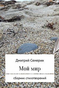 Дмитрий Семерин -Мой мир. Сборник стихотворений