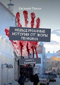 Евгений Пекки - Невыдуманные истории отЖоры Пенкина. Книга 1. Криминал