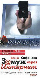 Елена Анатольевна Сафонова - Замуж через Интернет. Путеводитель по женихам мира
