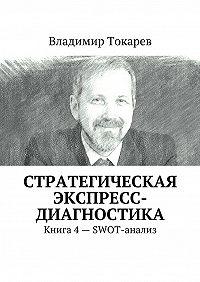 Владимир Токарев -Стратегическая экспресс-диагностика. Книга 4– SWOT-анализ
