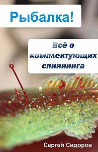 Сергей Александрович Сидоров -Всё о комплектующих спиннинга