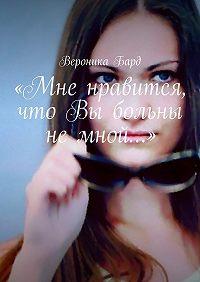 Вероника Бард -«Мне нравится, что Вы больны не мной…»