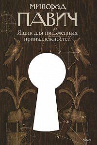 Милорад Павич -Ящик для письменных принадлежностей