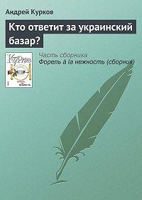 Андрей Курков - Кто ответит за украинский базар?