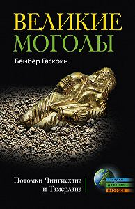 Бембер Гаскойн - Великие Моголы. Потомки Чингисхана и Тамерлана