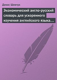 Денис Шевчук - Экономический англо-русский словарь для ускоренного изучения английского языка. Часть 1 (2000 слов)