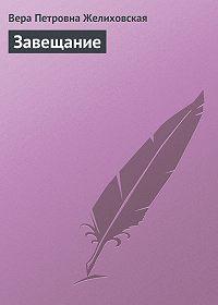 Вера Петровна Желиховская -Завещание