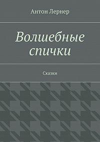 Антон Лернер -Волшебные спички. Сказки