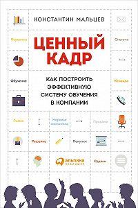 Константин Мальцев -Ценный кадр: Как построить эффективную систему обучения в компании