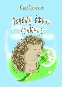Юрий Буковский -Почему ёжики колючие?