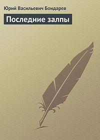 Юрий Васильевич Бондарев -Последние залпы