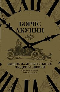 Борис Акунин -Жизнь замечательных людей и зверей. Короткие истории о всяком разном