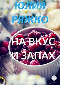 Юлия Ряжко -На вкус и запах