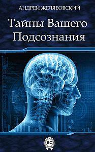 Андрей Желябовский -Тайны вашего подсознания