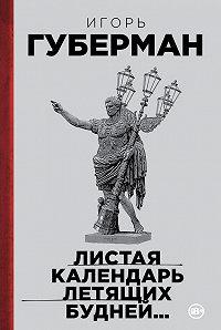 Игорь Губерман -Листая календарь летящих будней…