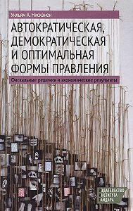 Уильям А. Нисканен -Автократическая, демократическая и оптимальная формы правления. Фискальные решения и экономические результаты