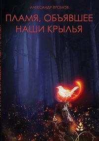Александр Хромов - Пламя, объявшее наши крылья