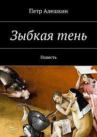 Петр Алешкин -Зыбкаятень. Повесть