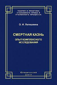 Оксана Лепешкина - Смертная казнь. Опыт комплексного исследования