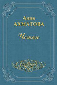 Анна Ахматова -Чётки