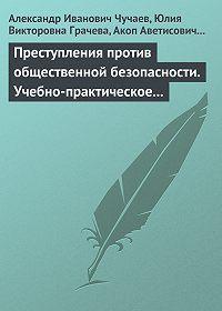 Александр Иванович Чучаев -Преступления против общественной безопасности. Учебно-практическое пособие