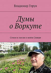 Владимир Герун -Думы оВоркуте. Стихи ипесни омоём Севере