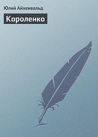 Юлий Айхенвальд - Короленко