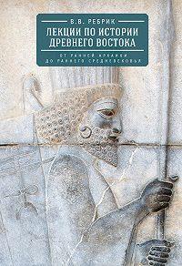 Виктор Рeбрик -Лекции по истории Древнего Востока: от ранней архаики до раннего средневековья