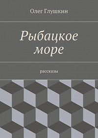 Олег Глушкин -Рыбацкое море. Рассказы