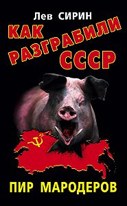 Лев Сирин -Как разграбили СССР. Пир мародеров