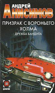 Андрей Анисимов -Призрак с Вороньего холма. Дружба бандита