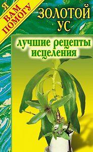 Дарья Нестерова - Золотой ус: Лучшие рецепты исцеления