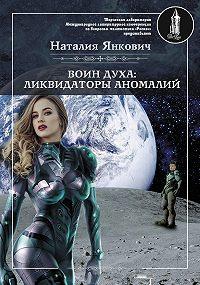 Наталия Янкович -Воин Духа: Ликвидаторы аномалий. Том 1