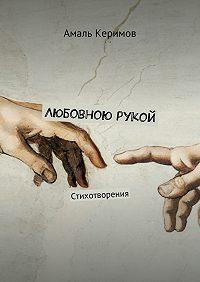 Амаль Керимов -Любовною рукой. Стихотворения