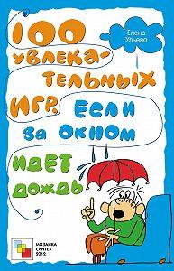 Елена Ульева -100 увлекательных игр, если за окном идет дождь