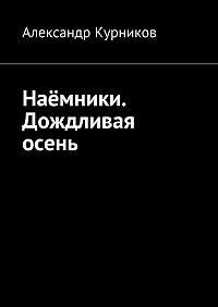 Александр Курников - Наёмники. Дождливая осень