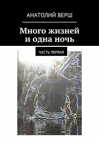 Анатолий Верш -Много жизней и одна ночь. Часть первая