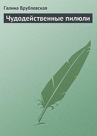 Галина Владимировна Врублевская -Чудодейственные пилюли