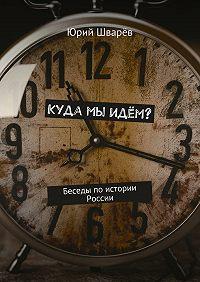 Юрий Шварёв -Куда мы идём? Беседы по истории России