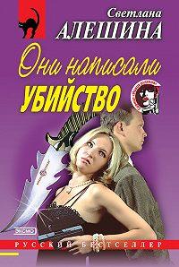 Светлана Алешина -Они написали убийство (сборник)