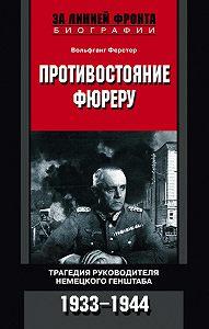 Вольфганг Ферстер - Противостояние фюреру. Трагедия руководителя немецкого Генштаба. 1933-1944